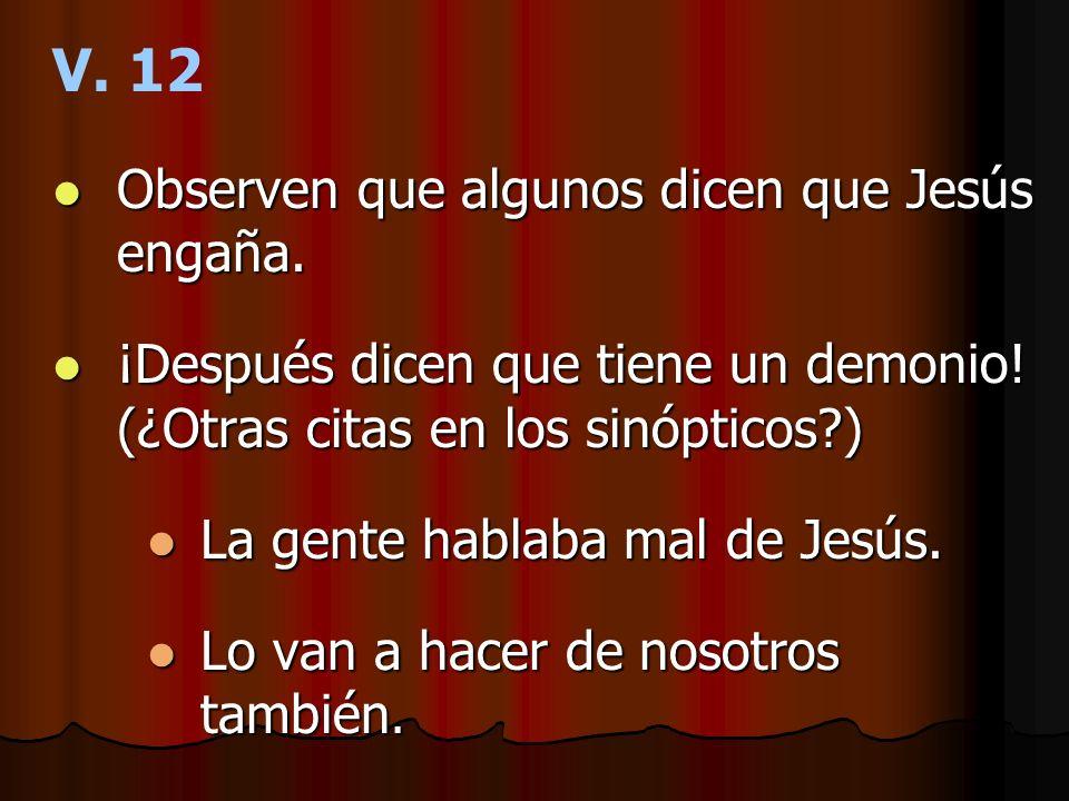 V. 12 Observen que algunos dicen que Jesús engaña. Observen que algunos dicen que Jesús engaña. ¡Después dicen que tiene un demonio! (¿Otras citas en