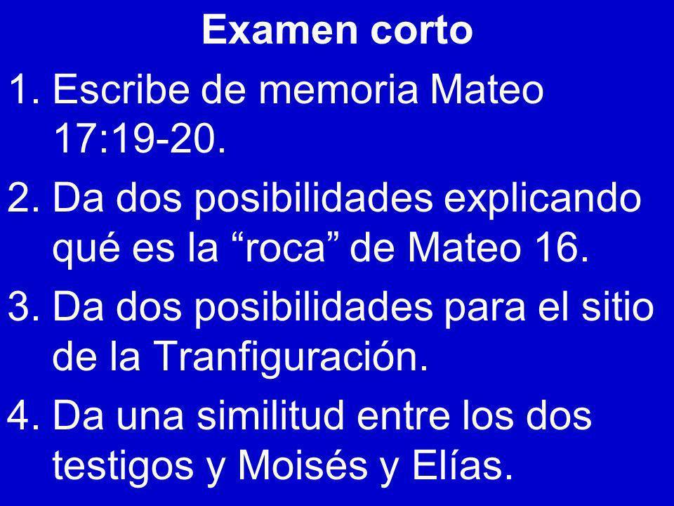 Examen corto 1.Escribe de memoria Mateo 17:19-20. 2.Da dos posibilidades explicando qué es la roca de Mateo 16. 3.Da dos posibilidades para el sitio d
