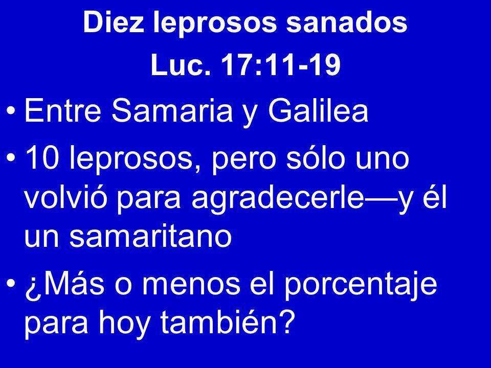 Diez leprosos sanados Luc. 17:11-19 Entre Samaria y Galilea 10 leprosos, pero sólo uno volvió para agradecerley él un samaritano ¿Más o menos el porce