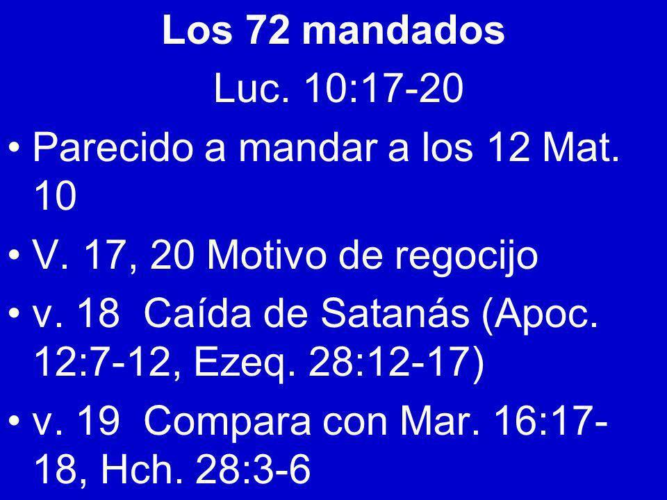Los 72 mandados Luc. 10:17-20 Parecido a mandar a los 12 Mat. 10 V. 17, 20 Motivo de regocijo v. 18 Caída de Satanás (Apoc. 12:7-12, Ezeq. 28:12-17) v