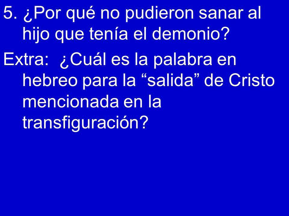 5. ¿Por qué no pudieron sanar al hijo que tenía el demonio? Extra: ¿Cuál es la palabra en hebreo para la salida de Cristo mencionada en la transfigura