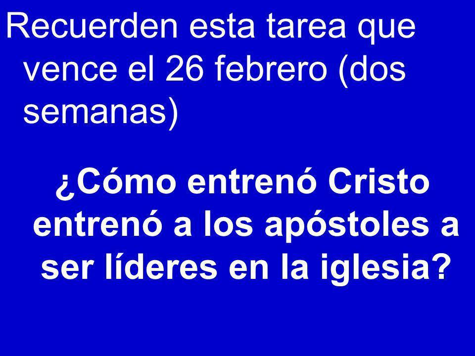 Recuerden esta tarea que vence el 26 febrero (dos semanas) ¿Cómo entrenó Cristo entrenó a los apóstoles a ser líderes en la iglesia?