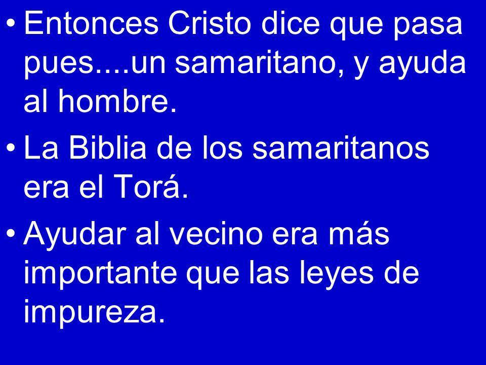 Entonces Cristo dice que pasa pues....un samaritano, y ayuda al hombre. La Biblia de los samaritanos era el Torá. Ayudar al vecino era más importante