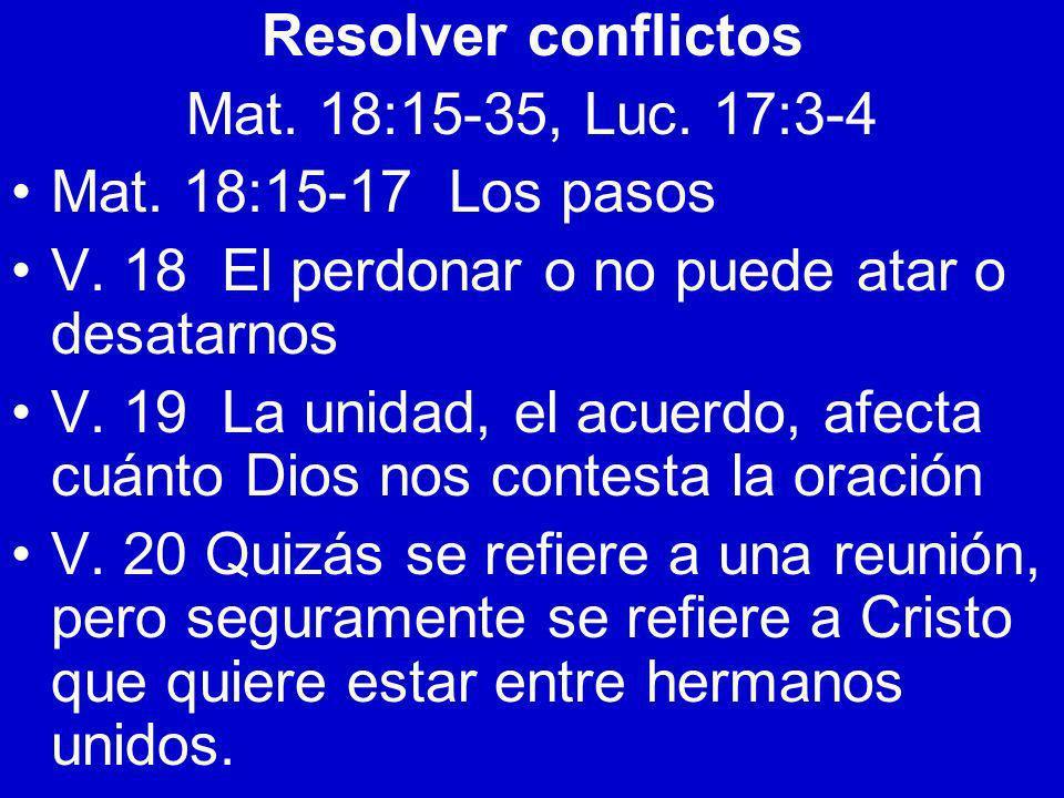 Resolver conflictos Mat. 18:15-35, Luc. 17:3-4 Mat. 18:15-17 Los pasos V. 18 El perdonar o no puede atar o desatarnos V. 19 La unidad, el acuerdo, afe