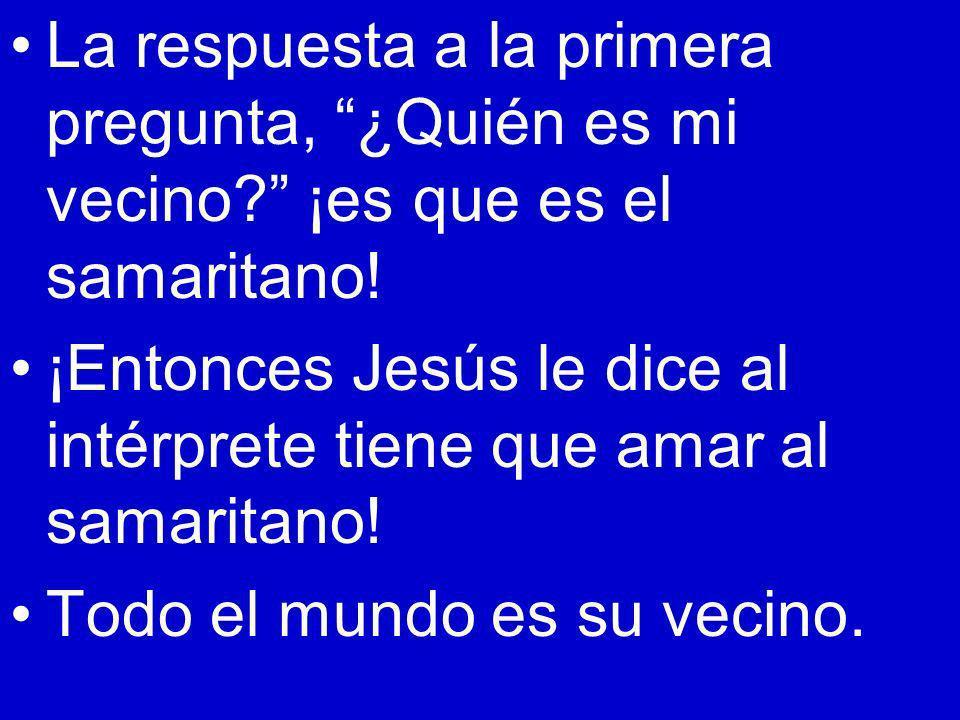 La respuesta a la primera pregunta, ¿Quién es mi vecino? ¡es que es el samaritano! ¡Entonces Jesús le dice al intérprete tiene que amar al samaritano!
