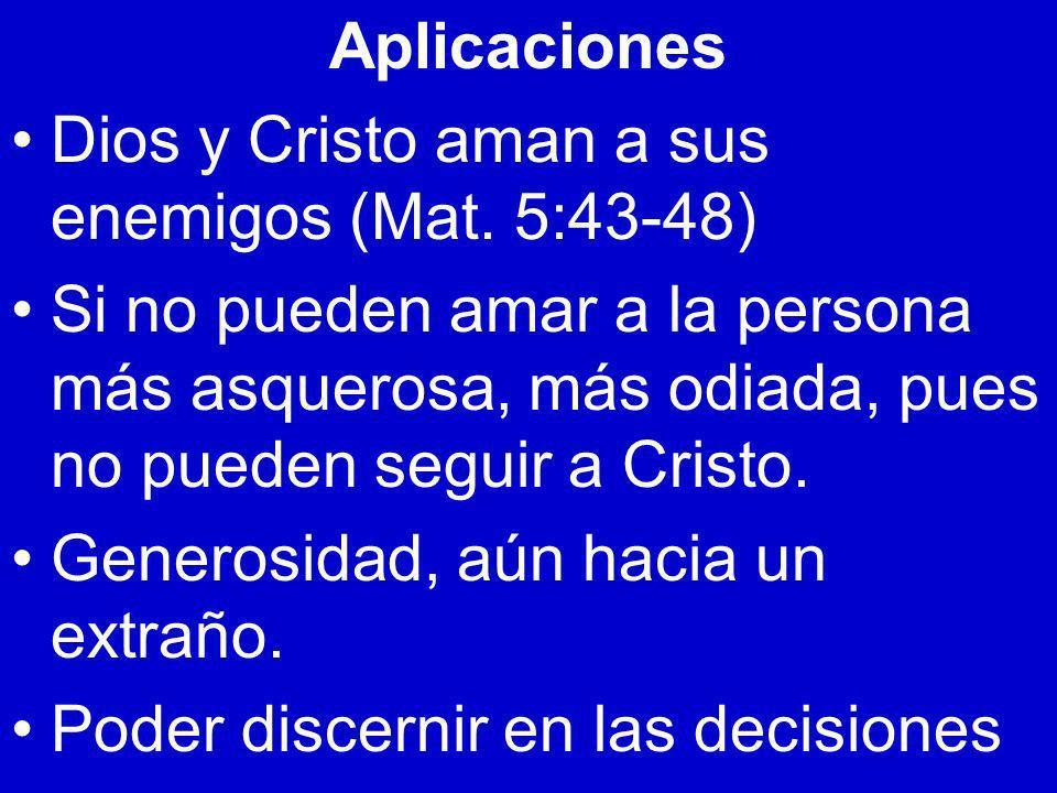 Aplicaciones Dios y Cristo aman a sus enemigos (Mat. 5:43-48) Si no pueden amar a la persona más asquerosa, más odiada, pues no pueden seguir a Cristo