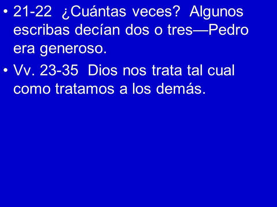 21-22 ¿Cuántas veces? Algunos escribas decían dos o tresPedro era generoso. Vv. 23-35 Dios nos trata tal cual como tratamos a los demás.