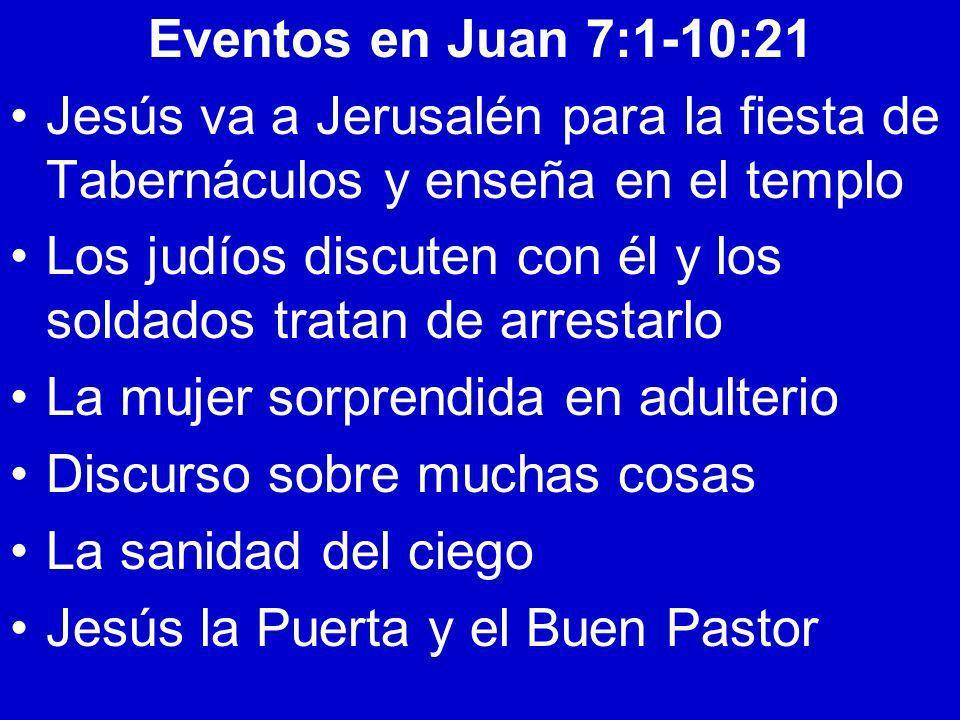 Eventos en Juan 7:1-10:21 Jesús va a Jerusalén para la fiesta de Tabernáculos y enseña en el templo Los judíos discuten con él y los soldados tratan d