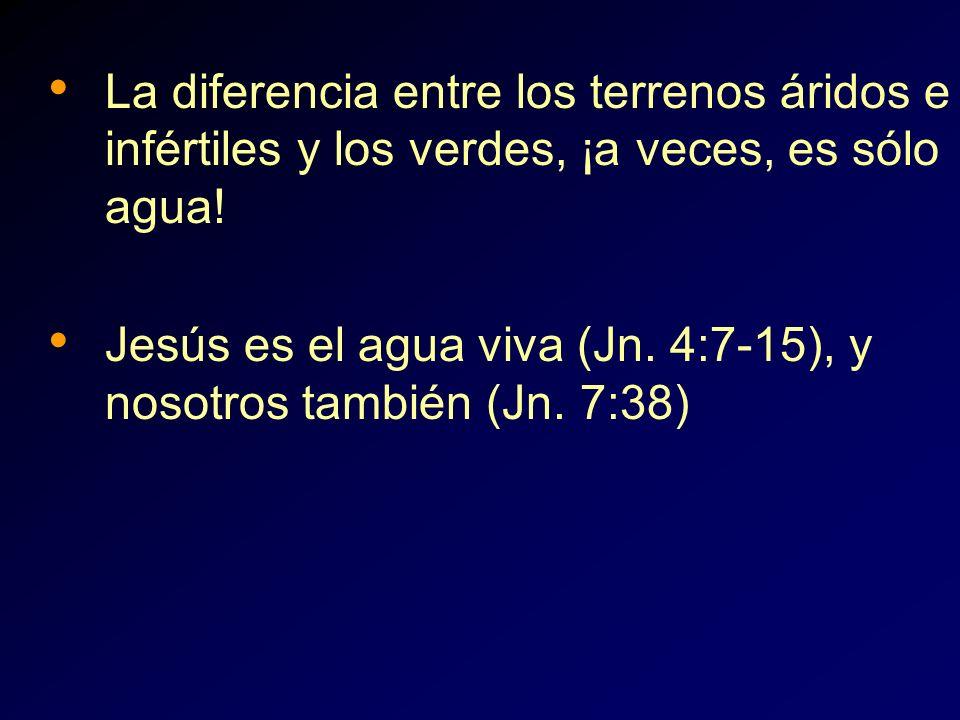 La diferencia entre los terrenos áridos e infértiles y los verdes, ¡a veces, es sólo agua! Jesús es el agua viva (Jn. 4:7-15), y nosotros también (Jn.