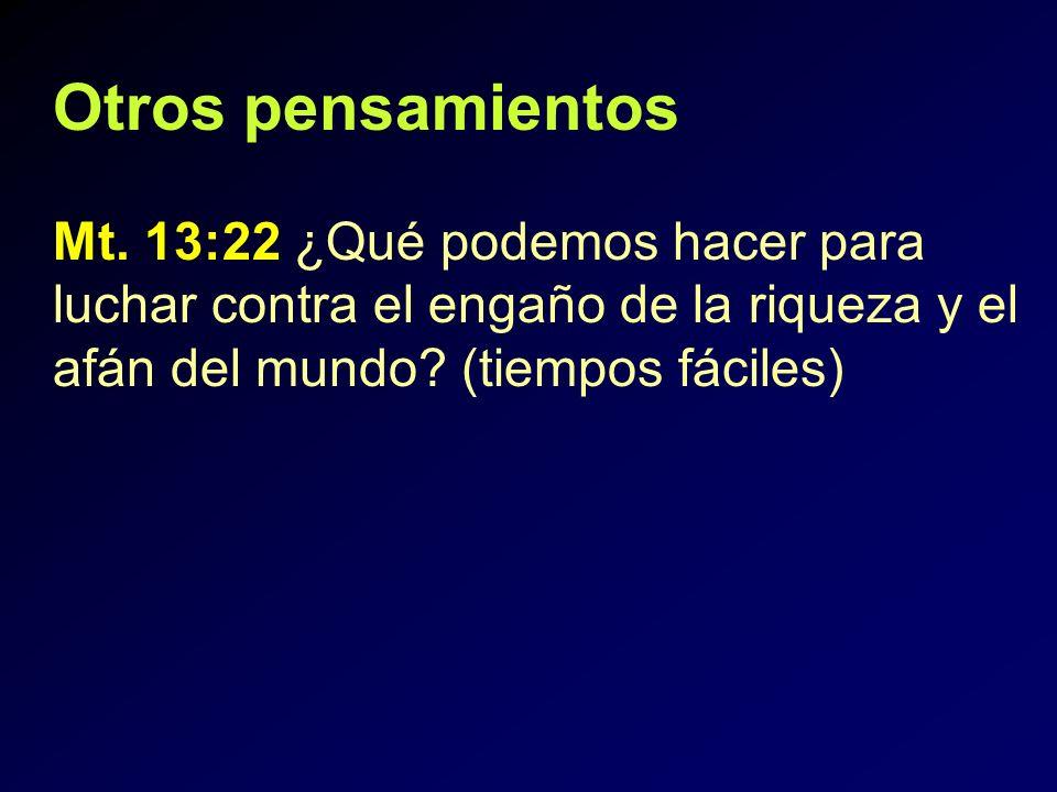 Otros pensamientos Mt. 13:22 ¿Qué podemos hacer para luchar contra el engaño de la riqueza y el afán del mundo? (tiempos fáciles)