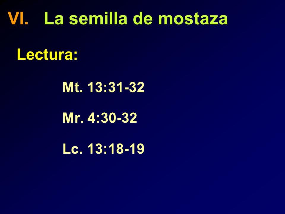 VI. La semilla de mostaza Lectura: Mt. 13:31-32 Mr. 4:30-32 Lc. 13:18-19