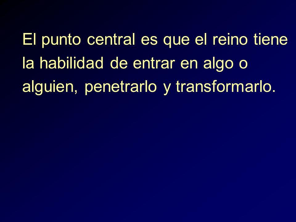 El punto central es que el reino tiene la habilidad de entrar en algo o alguien, penetrarlo y transformarlo.