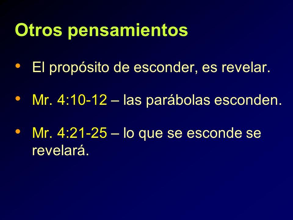 Otros pensamientos El propósito de esconder, es revelar. Mr. 4:10-12 – las parábolas esconden. Mr. 4:21-25 – lo que se esconde se revelará.