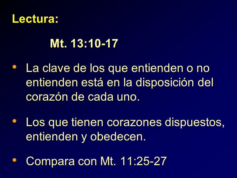 Lectura: Mt. 13:10-17 La clave de los que entienden o no entienden está en la disposición del corazón de cada uno. Los que tienen corazones dispuestos