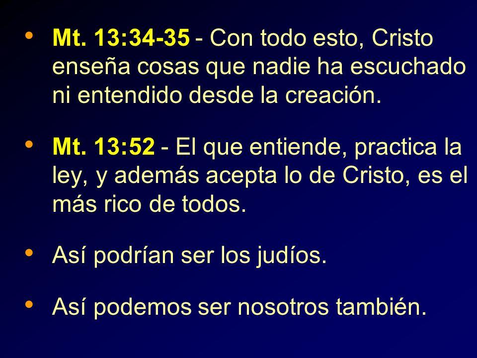 Mt. 13:34-35 - Con todo esto, Cristo enseña cosas que nadie ha escuchado ni entendido desde la creación. Mt. 13:52 - El que entiende, practica la ley,
