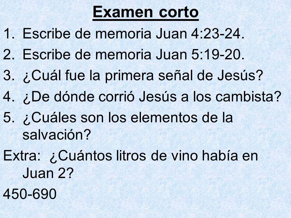Examen corto 1.Escribe de memoria Juan 4:23-24. 2.Escribe de memoria Juan 5:19-20. 3.¿Cuál fue la primera señal de Jesús? 4.¿De dónde corrió Jesús a l