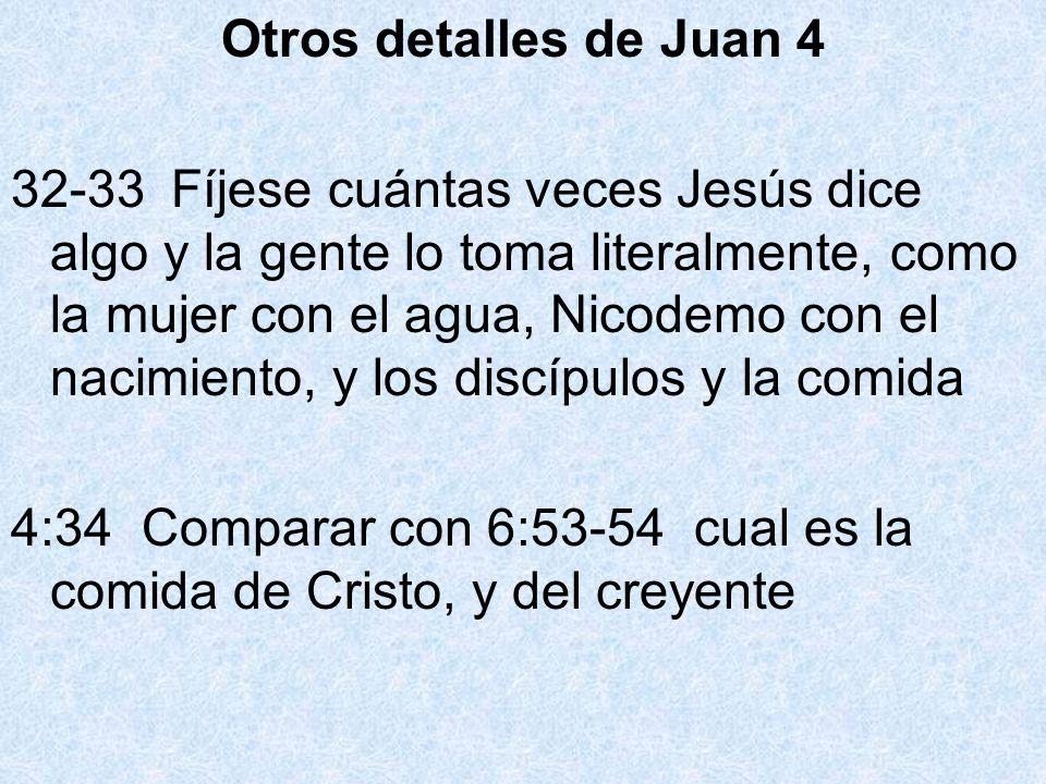 Otros detalles de Juan 4 32-33 Fíjese cuántas veces Jesús dice algo y la gente lo toma literalmente, como la mujer con el agua, Nicodemo con el nacimi