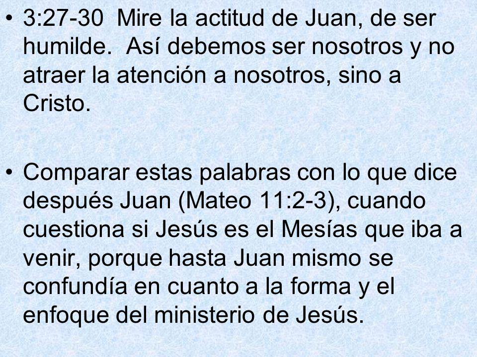 3:27-30 Mire la actitud de Juan, de ser humilde. Así debemos ser nosotros y no atraer la atención a nosotros, sino a Cristo. Comparar estas palabras c