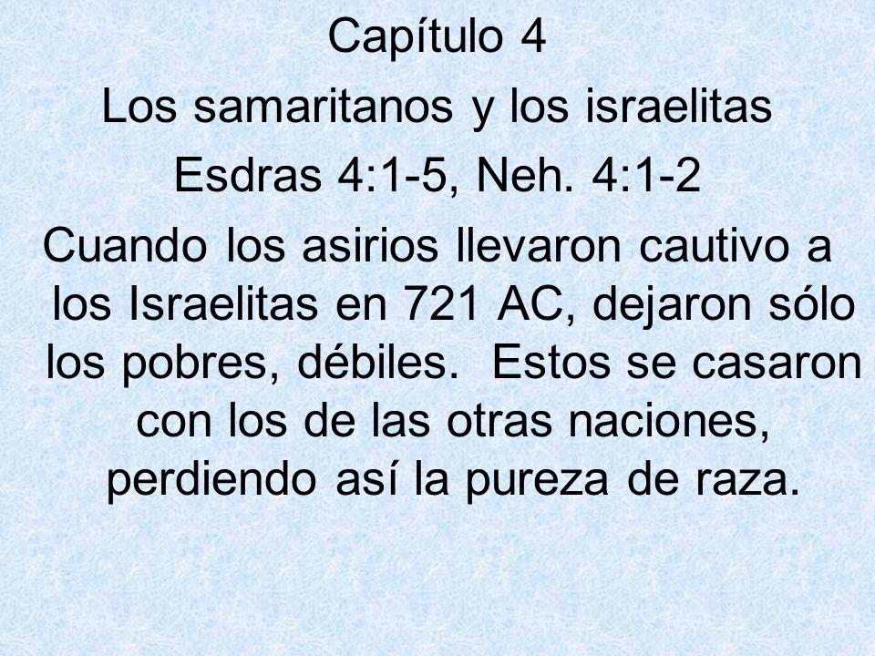 Capítulo 4 Los samaritanos y los israelitas Esdras 4:1-5, Neh. 4:1-2 Cuando los asirios llevaron cautivo a los Israelitas en 721 AC, dejaron sólo los
