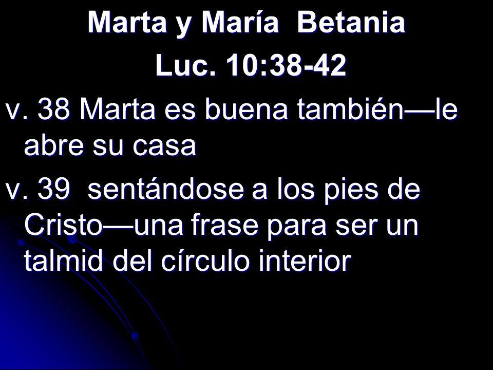 Marta y María Betania Luc. 10:38-42 Luc. 10:38-42 v. 38 Marta es buena tambiénle abre su casa v. 39 sentándose a los pies de Cristouna frase para ser