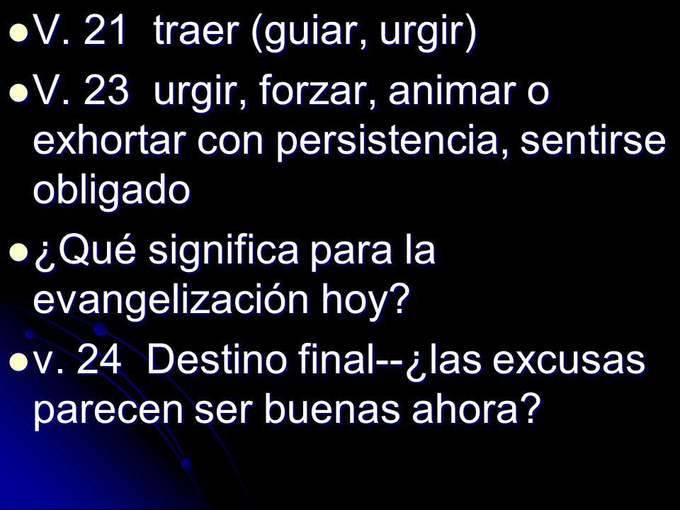 V. 21 traer (guiar, urgir) V. 21 traer (guiar, urgir) V. 23 urgir, forzar, animar o exhortar con persistencia, sentirse obligado V. 23 urgir, forzar,