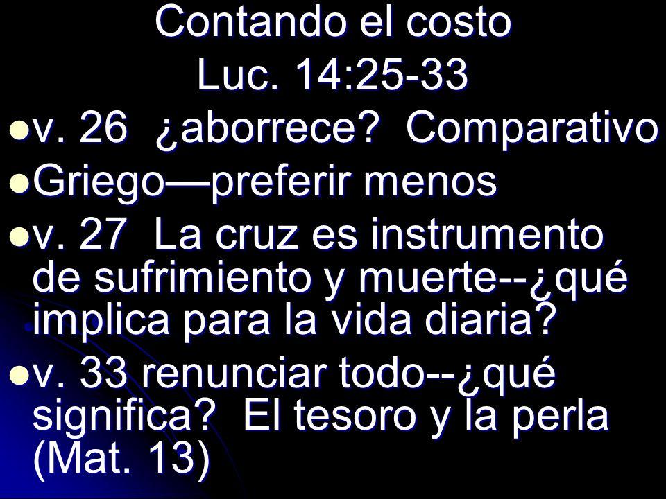 Contando el costo Luc. 14:25-33 v. 26 ¿aborrece? Comparativo v. 26 ¿aborrece? Comparativo Griegopreferir menos Griegopreferir menos v. 27 La cruz es i