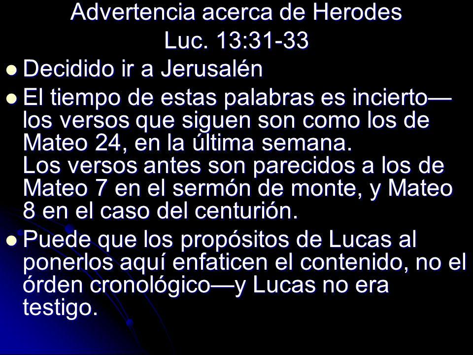 Advertencia acerca de Herodes Luc. 13:31-33 Decidido ir a Jerusalén Decidido ir a Jerusalén El tiempo de estas palabras es incierto los versos que sig