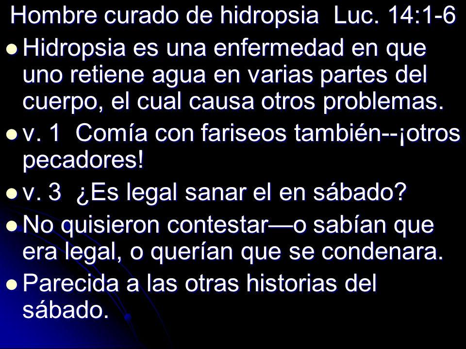 Hombre curado de hidropsia Luc. 14:1-6 Hidropsia es una enfermedad en que uno retiene agua en varias partes del cuerpo, el cual causa otros problemas.
