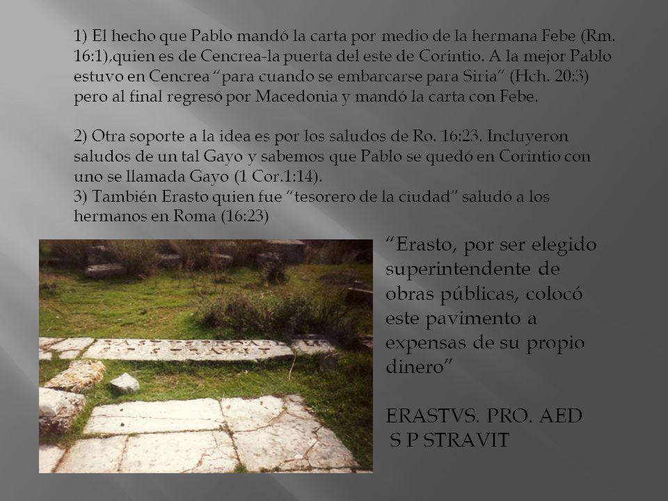 1) El hecho que Pablo mandó la carta por medio de la hermana Febe (Rm. 16:1),quien es de Cencrea-la puerta del este de Corintio. A la mejor Pablo estu