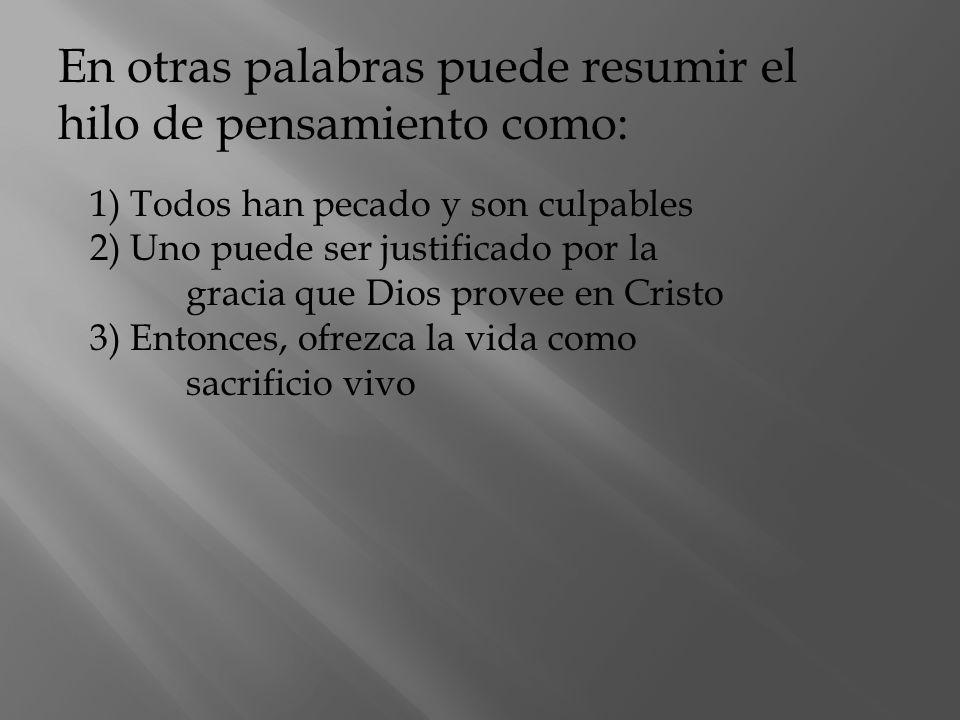 1) Todos han pecado y son culpables 2) Uno puede ser justificado por la gracia que Dios provee en Cristo 3) Entonces, ofrezca la vida como sacrificio