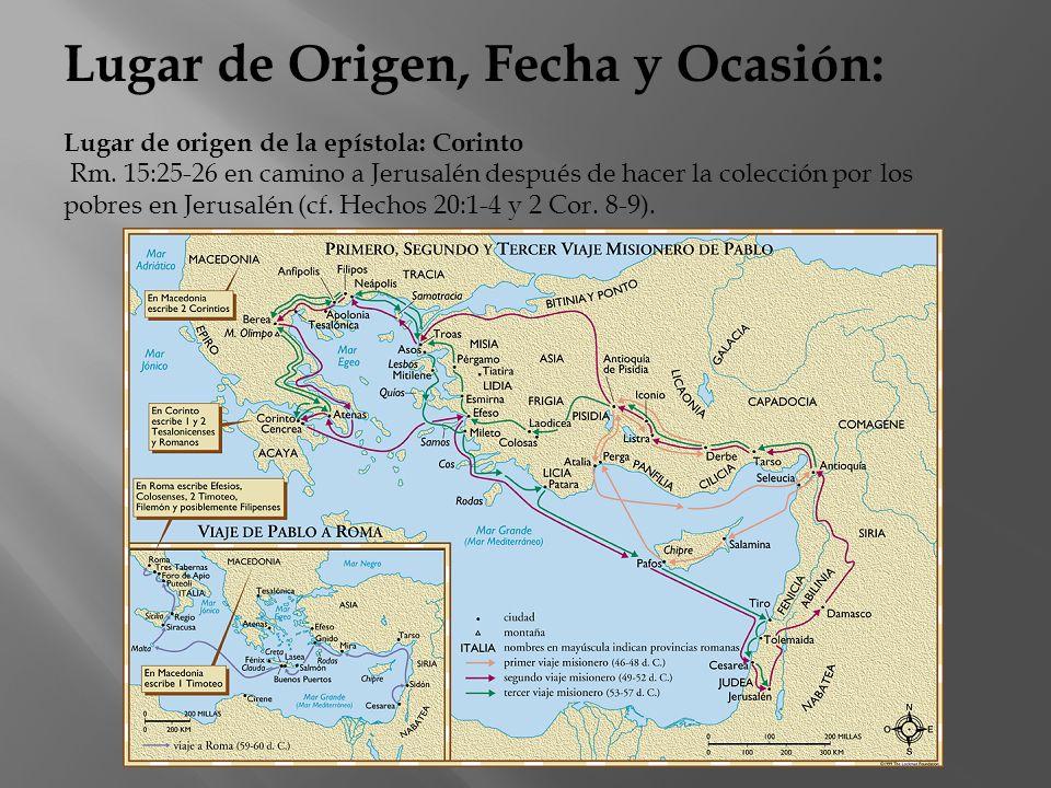 Lugar de Origen, Fecha y Ocasión: Lugar de origen de la epístola: Corinto Rm. 15:25-26 en camino a Jerusalén después de hacer la colección por los pob