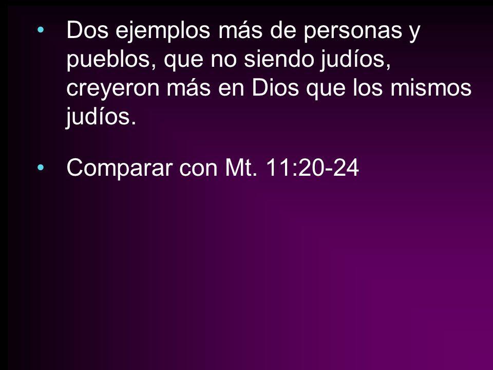 Dos ejemplos más de personas y pueblos, que no siendo judíos, creyeron más en Dios que los mismos judíos. Comparar con Mt. 11:20-24