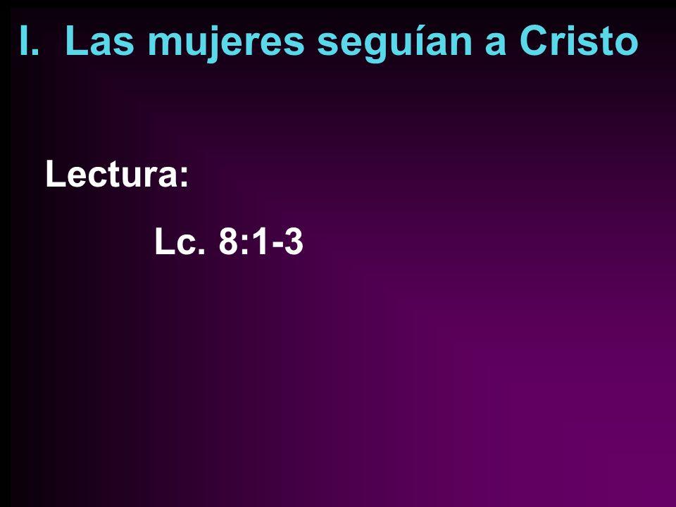I. Las mujeres seguían a Cristo Lectura: Lc. 8:1-3