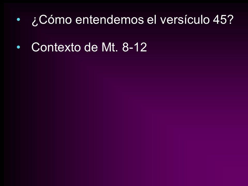 ¿Cómo entendemos el versículo 45? Contexto de Mt. 8-12