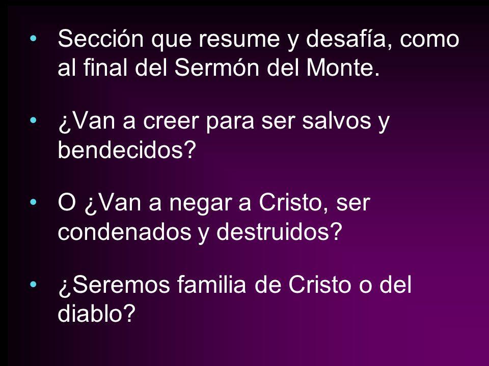 Sección que resume y desafía, como al final del Sermón del Monte. ¿Van a creer para ser salvos y bendecidos? O ¿Van a negar a Cristo, ser condenados y