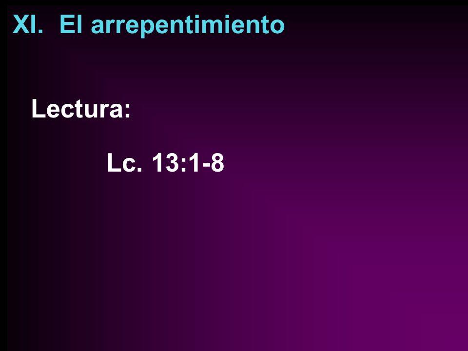 XI. El arrepentimiento Lectura: Lc. 13:1-8