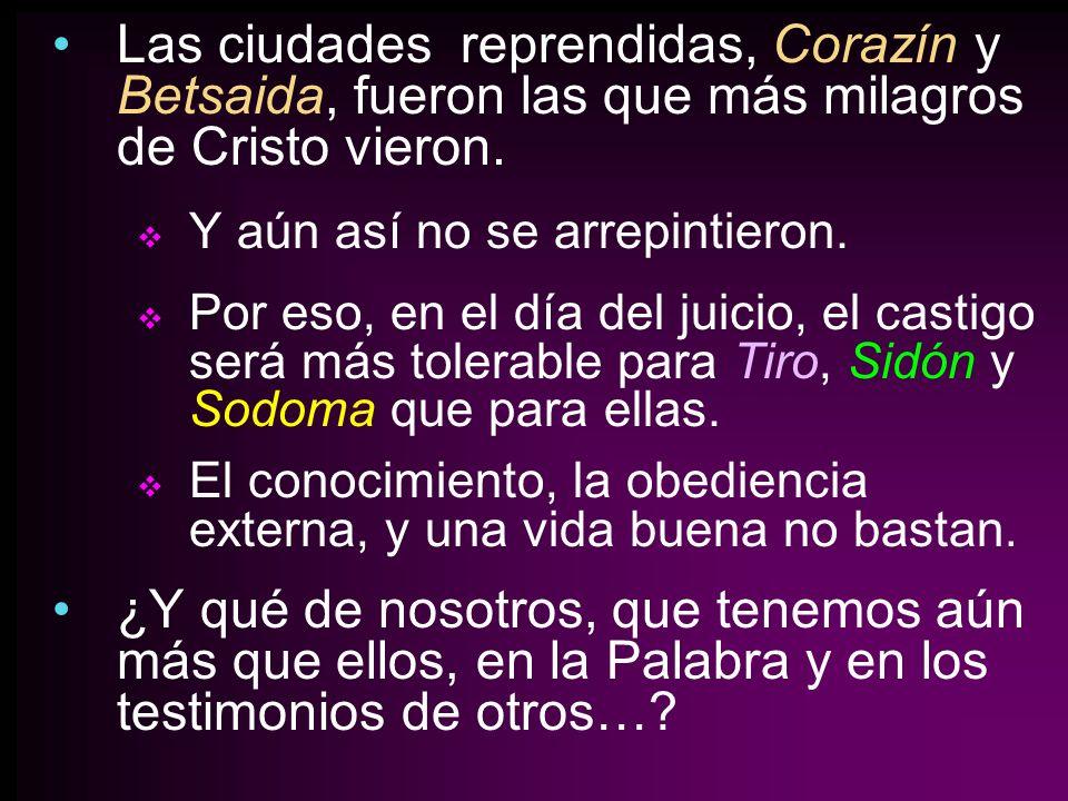 Las ciudades reprendidas, Corazín y Betsaida, fueron las que más milagros de Cristo vieron. Y aún así no se arrepintieron. Por eso, en el día del juic