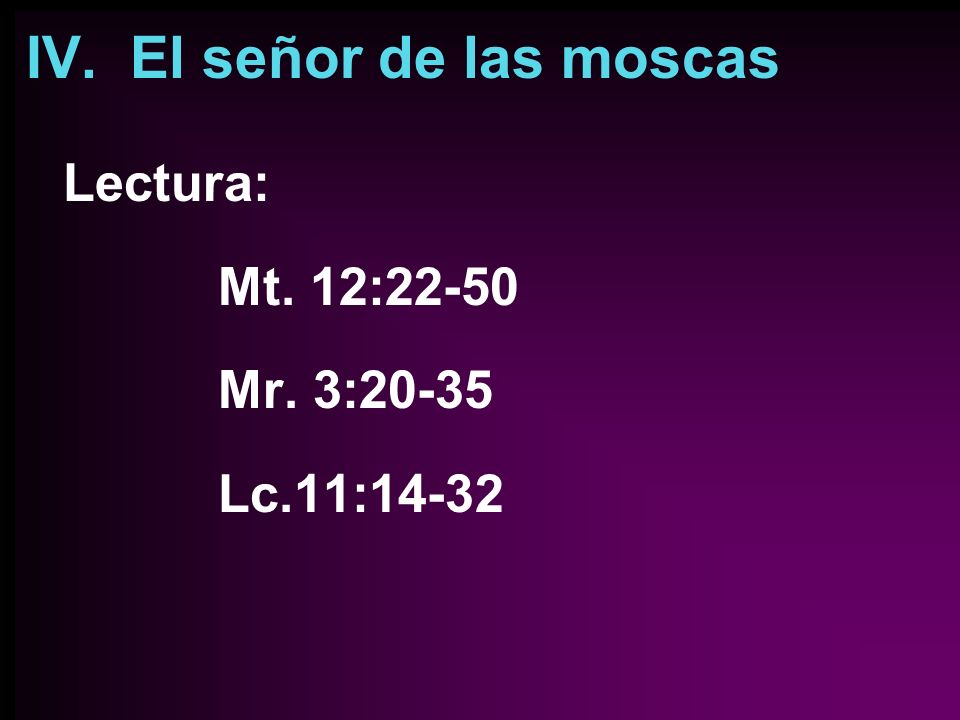 IV. El señor de las moscas Lectura: Mt. 12:22-50 Mr. 3:20-35 Lc.11:14-32