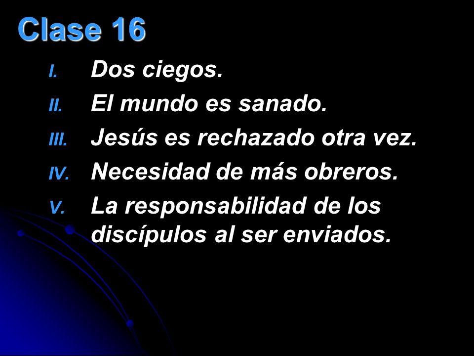 Clase 16 I. I. Dos ciegos. II. II. El mundo es sanado. III. III. Jesús es rechazado otra vez. IV. IV. Necesidad de más obreros. V. V. La responsabilid