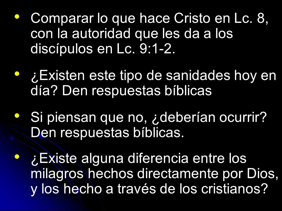 Comparar lo que hace Cristo en Lc. 8, con la autoridad que les da a los discípulos en Lc. 9:1-2. ¿Existen este tipo de sanidades hoy en día? Den respu
