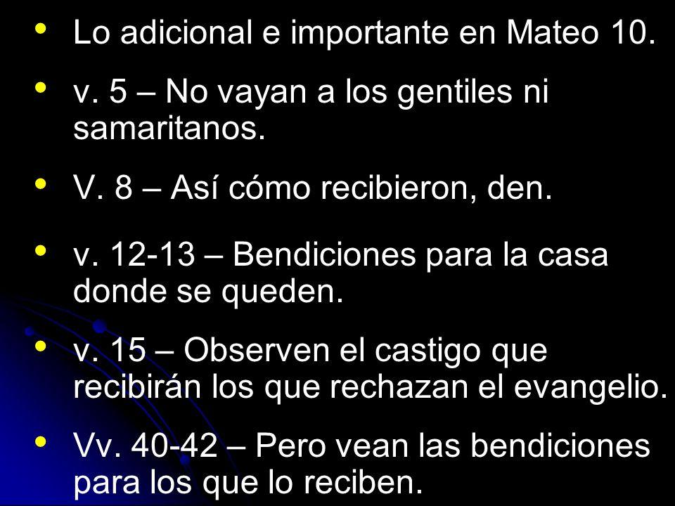 Lo adicional e importante en Mateo 10. v. 5 – No vayan a los gentiles ni samaritanos. V. 8 – Así cómo recibieron, den. v. 12-13 – Bendiciones para la