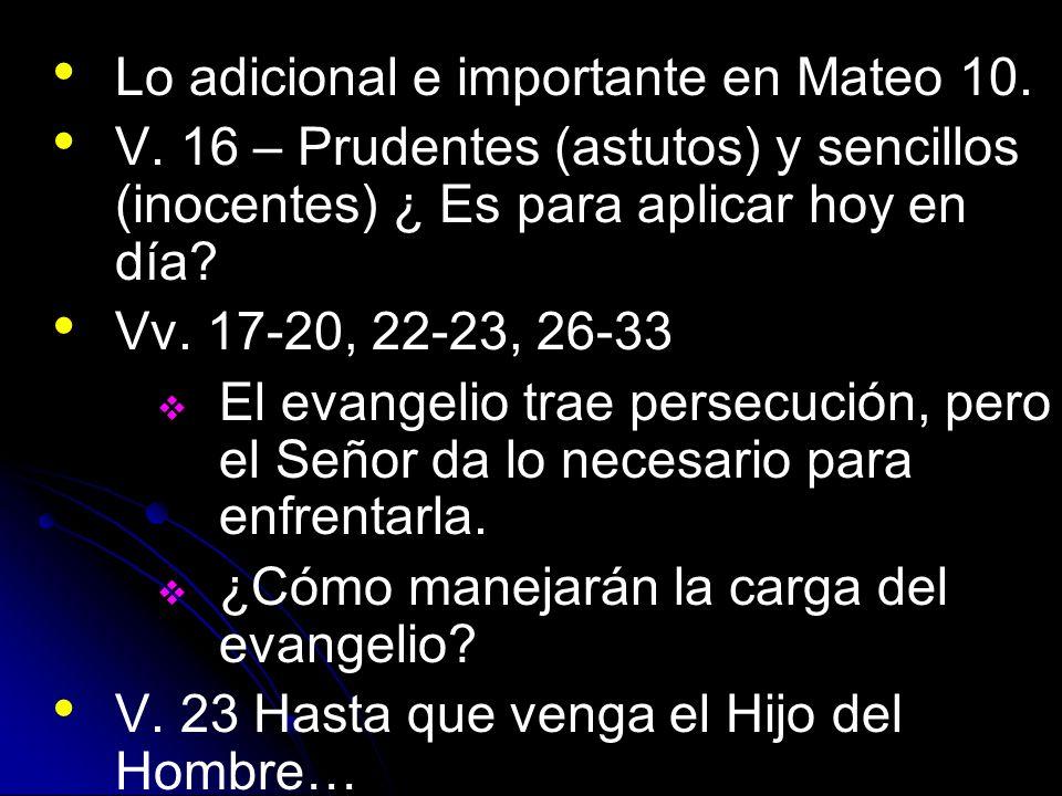 Lo adicional e importante en Mateo 10. V. 16 – Prudentes (astutos) y sencillos (inocentes) ¿ Es para aplicar hoy en día? Vv. 17-20, 22-23, 26-33 El ev