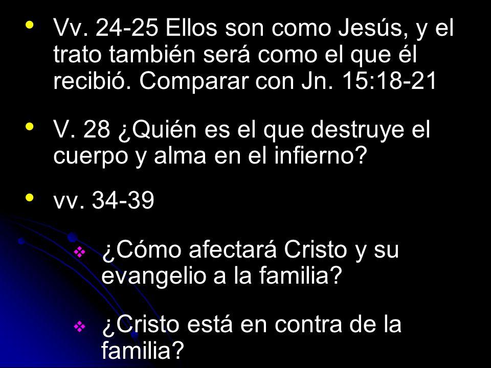 Vv. 24-25 Ellos son como Jesús, y el trato también será como el que él recibió. Comparar con Jn. 15:18-21 V. 28 ¿Quién es el que destruye el cuerpo y