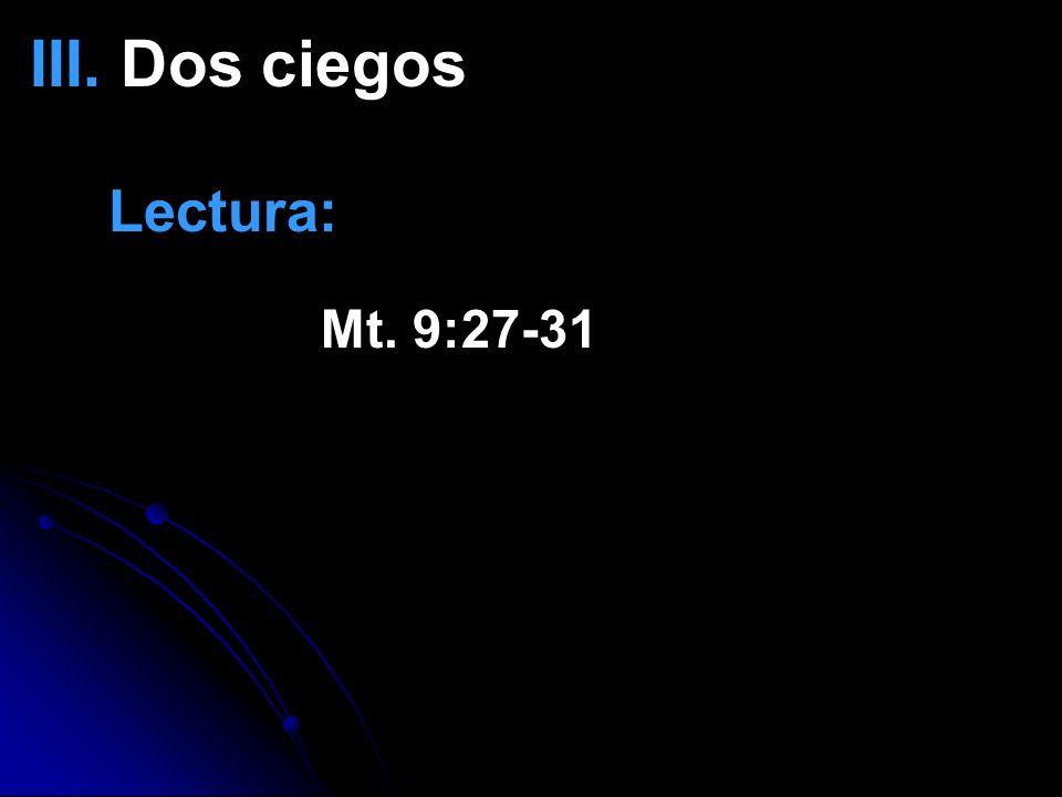 III. Dos ciegos Lectura: Mt. 9:27-31