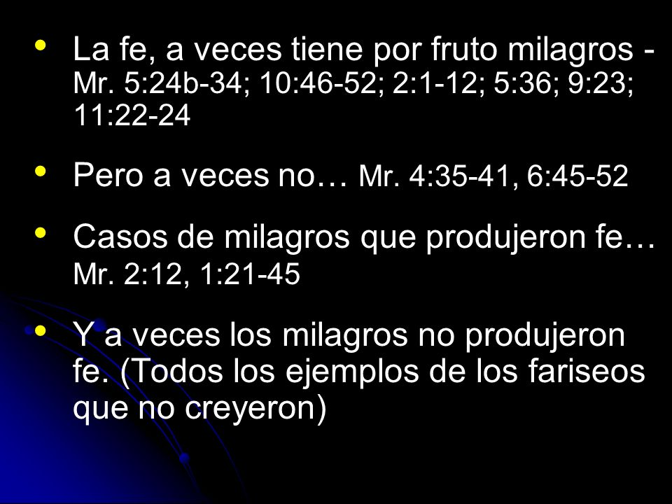 La fe, a veces tiene por fruto milagros - Mr. 5:24b-34; 10:46-52; 2:1-12; 5:36; 9:23; 11:22-24 Pero a veces no… Mr. 4:35-41, 6:45-52 Casos de milagros