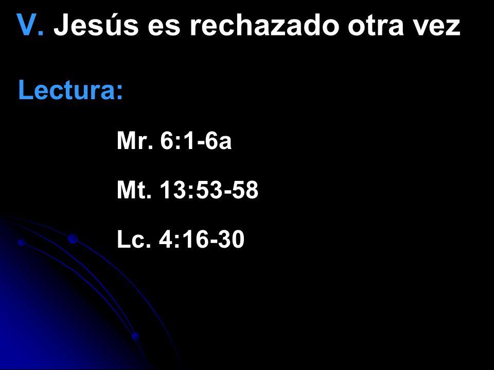 V. Jesús es rechazado otra vez Lectura: Mr. 6:1-6a Mt. 13:53-58 Lc. 4:16-30