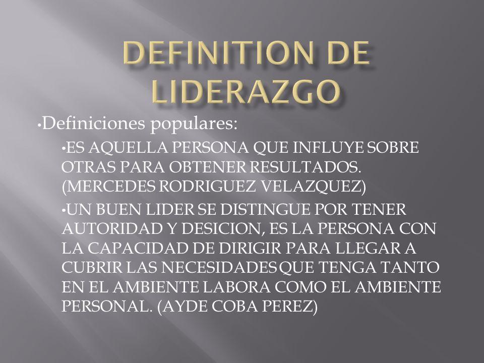 Definiciones populares: ES AQUELLA PERSONA QUE INFLUYE SOBRE OTRAS PARA OBTENER RESULTADOS. (MERCEDES RODRIGUEZ VELAZQUEZ) UN BUEN LIDER SE DISTINGUE