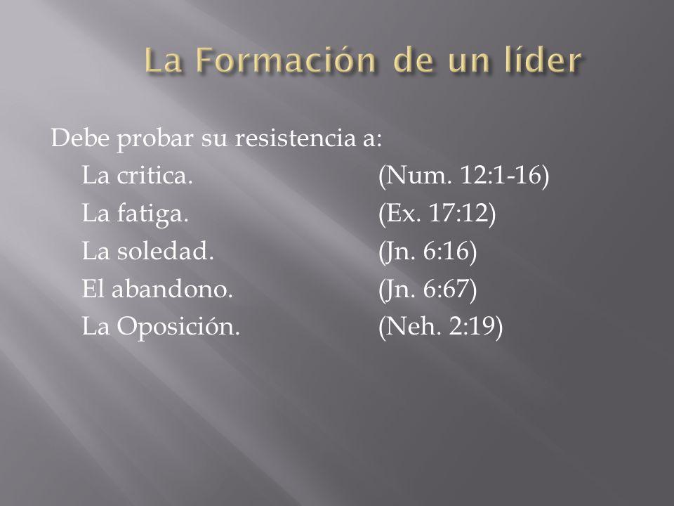 Debe probar su resistencia a: La critica.(Num. 12:1-16) La fatiga.(Ex. 17:12) La soledad.(Jn. 6:16) El abandono.(Jn. 6:67) La Oposición.(Neh. 2:19)