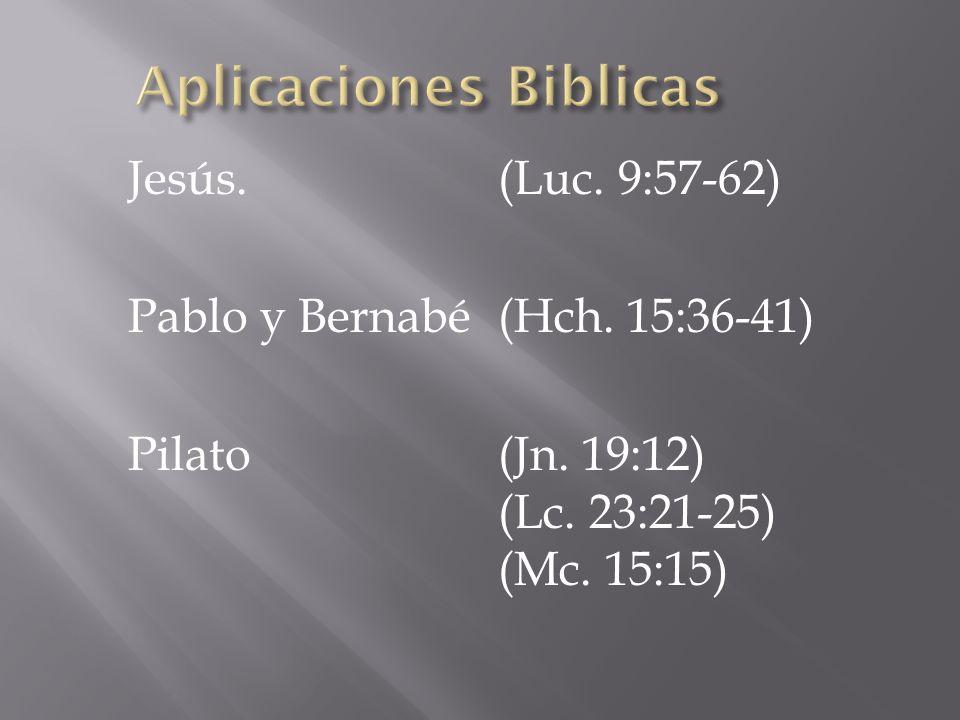 Jesús.(Luc. 9:57-62) Pablo y Bernabé(Hch. 15:36-41) Pilato(Jn. 19:12) (Lc. 23:21-25) (Mc. 15:15)