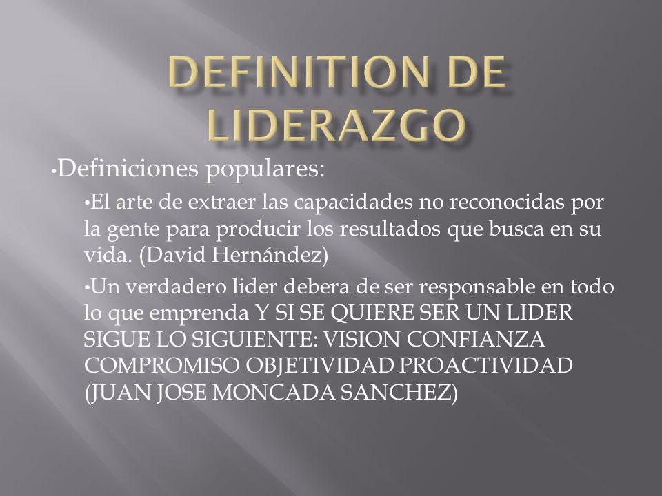 Definiciones populares: Liderazgo es el proceso de influencia (por medio de la motivación) en las personas para lograr las metas deseadas.